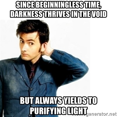 Doctor Who - Since beginningless time, darkness thrives in the void but always yields to purifying light