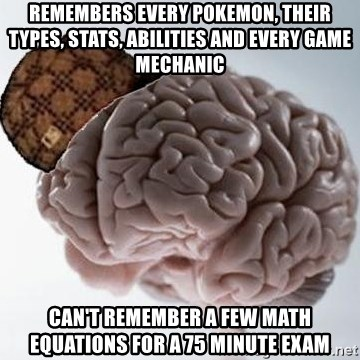 Scumbag Brain - Remembers every Pokemon, their types, stats, abilities and every game mechanic Can't remember a few math equations for a 75 minute exam