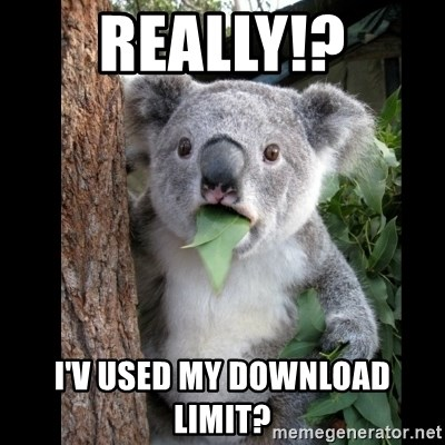 Koala can't believe it - really!? i'v used my download limit?