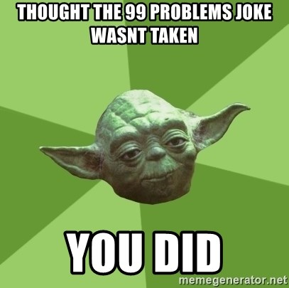 Advice Yoda Gives - thought the 99 problems joke wasnt taken you did