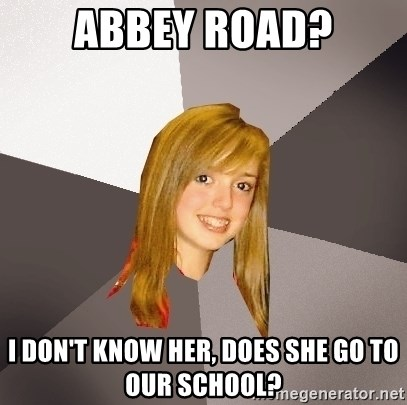 Musically Oblivious 8th Grader - Abbey road? I don't know her, does she go to our school?