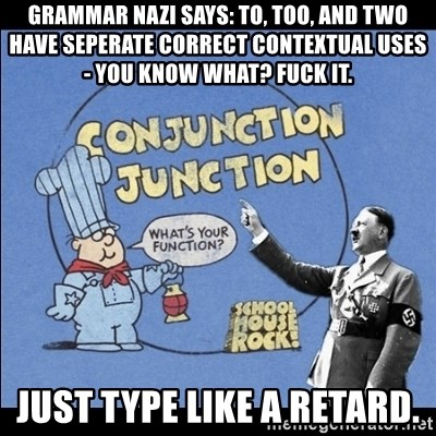 Grammar Nazi - grammar nazi says: to, too, and two have seperate correct contextual uses - you know what? fuck it. just type like a retard.