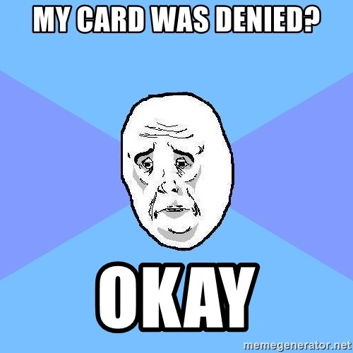 Okay Guy - My card was denied? Okay