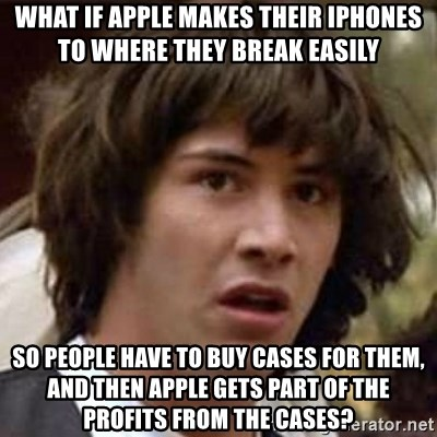 Conspiracy Keanu - what if apple makes their iphones to where they break easily so people have to buy cases for them, and then apple gets part of the profits from the cases?