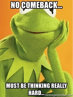 Kermit the frog - No comeback... Must be thinking really hard...