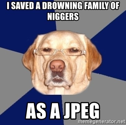Racist Dog - i saved a drowning family of niggers as a jpeg