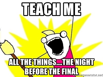 X ALL THE THINGS - Teach me All the things....the night before the final