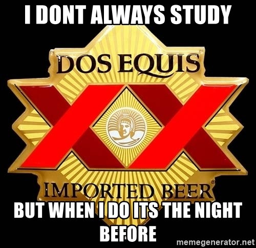 Dos Equis - I dont always study but when i do its the night before