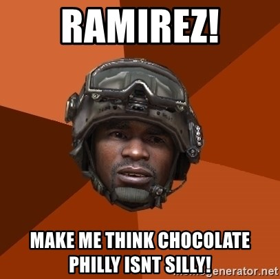 Sgt. Foley - Ramirez! Make me think chocolate philly isnt silly!