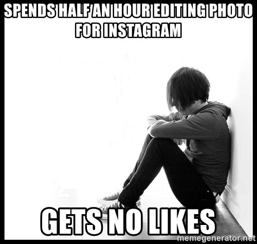 First World Problems - spends half an hour editing photo for instagram gets no likes