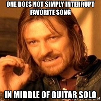 One Does Not Simply - ONE DOES NOT SIMPLY INTERRUPT FAVORITE SONG IN MIDDLE OF GUITAR SOLO