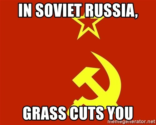 In Soviet Russia - in soviet russia, grass cuts you