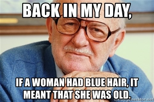 Old Man - back in my day, if a woman had blue hair, it meant that she was old.