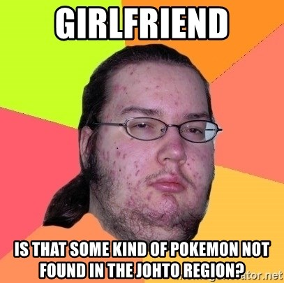 Butthurt Dweller - Girlfriend is that some kind of pokemon not found in the johto region?