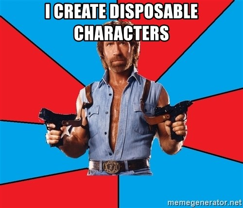Chuck Norris  - I create disposable characters