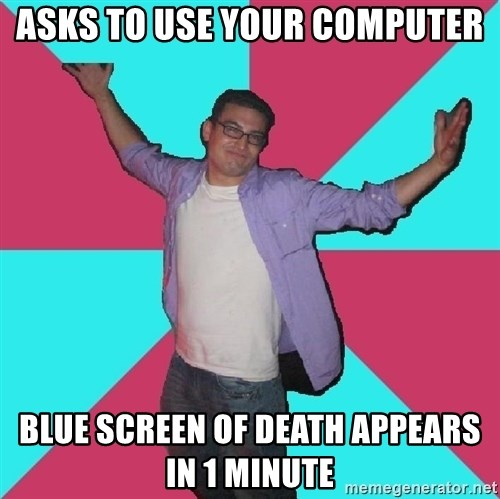 Douchebag Roommate - asks to use your computer blue screen of death appears in 1 minute