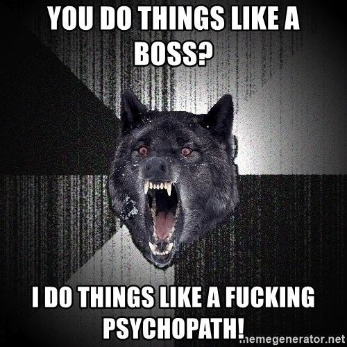 Insanity Wolf - you do things like a boss? i do things like a fucking PSYCHOPATH!