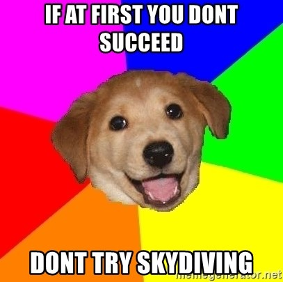 Advice Dog - if at first you dont succeed dont try skydiving