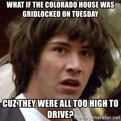 Conspiracy Keanu - what if the colorado house was gridlocked on tuesday cuz they were all too high to drive?