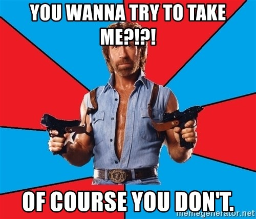 Chuck Norris  - YOU WANNA TRY TO TAKE ME?!?! Of course you don't.