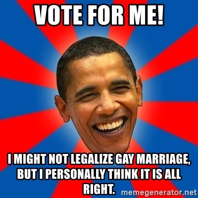 Obama - Vote for me! I might not legalize gay marriage, but I personally think it is all right.