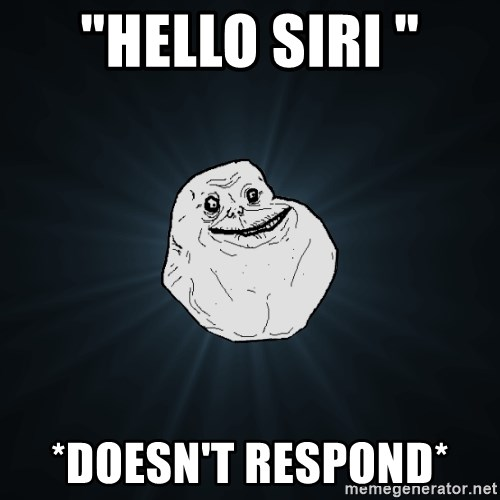 "Forever Alone - ""Hello siri "" *doesn't respond*"