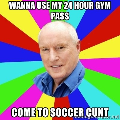 Alf Stewart - wanna use my 24 hour gym pass come to soccer cunt
