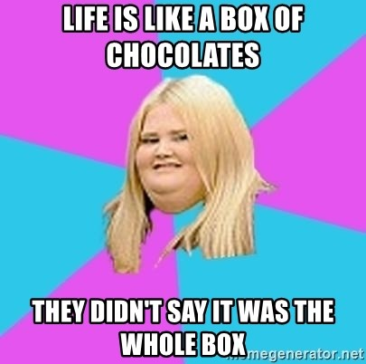 Fat Girl - life is like a box of chocolates they didn't say it was the whole box