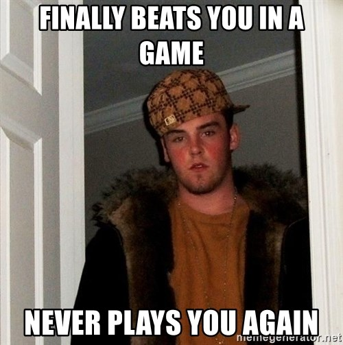 Scumbag Steve - FINALLY BEATS YOU IN A GAME NEVER PLAYS YOU AGAIN