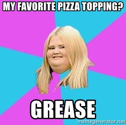Fat Girl - MY Favorite pizza topping? GREASE