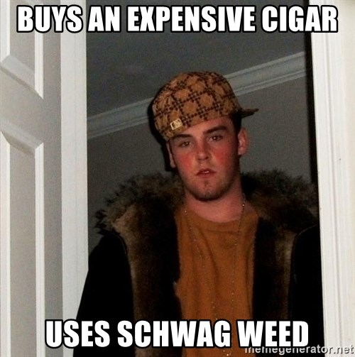 Scumbag Steve - Buys an expensiVe cigar Uses Schwag weed