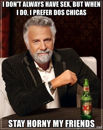 The Most Interesting Man In The World - I don't always have sex, but when i do, i prefer dos chicas Stay Horny My Friends