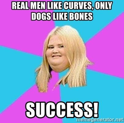 Fat Girl - Real men like curves, only dogs like bones success!