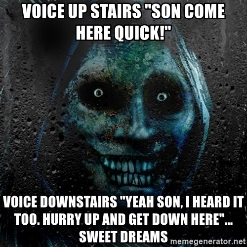 """Real Scary Guy - voice up stairs """"son come here quick!"""" voice downstairs """"yeah son, i heard it too. hurry up and get down here""""... sweet dreams"""