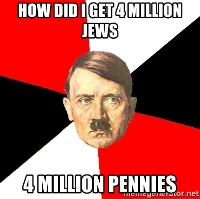 Advice Hitler - how did i get 4 million jews 4 million pennies
