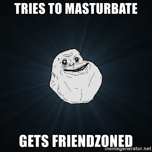 Forever Alone - tries to masturbate gets friendzoned