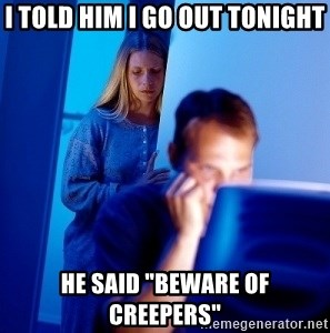 "Internet Husband - I told him I go out tonight he said ""beware of creepers"""