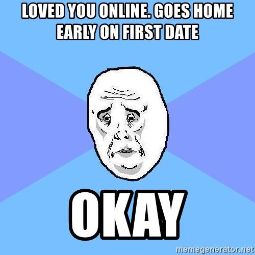 Okay Guy - Loved you online. Goes home early on first date Okay