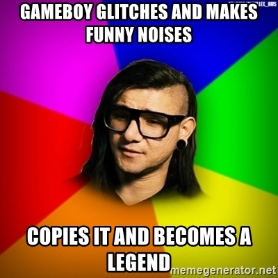 Advice Skrillex - gameboy glitches and makes funny noises copies it and becomes a legend