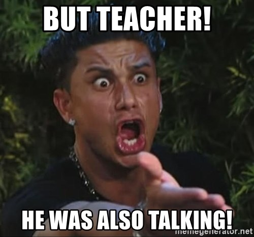 Pauly D - But teacher! he was also talking!