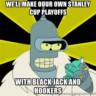 Bender IMHO - we'll make ouur own stanley cup playoffs with black jack and hookers
