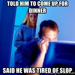 Internet Husband - Told him to come up for dinner said he was tired of slop