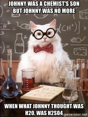 Chemistry Cat - Johnny was a chemist's son          but johnny was no more when what johnny thought was h20, was h2so4