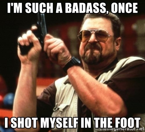 Big Lebowski - I'm such a badass, once i shot myself in the foot
