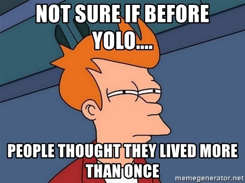 Futurama Fry - not sure if before yolo.... People thought they lived more than once