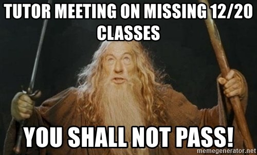 You shall not pass - tutor meeting on missing 12/20 classes you shall not pass!