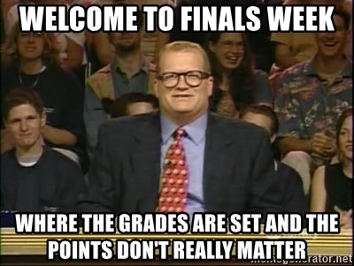DrewCarey - Welcome to Finals week Where the grades are set and the points don't really matter