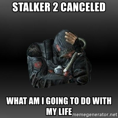 StalkerFaceNew - STALKER 2 CANCELED WHAT AM I GOING TO DO WITH MY LIFE
