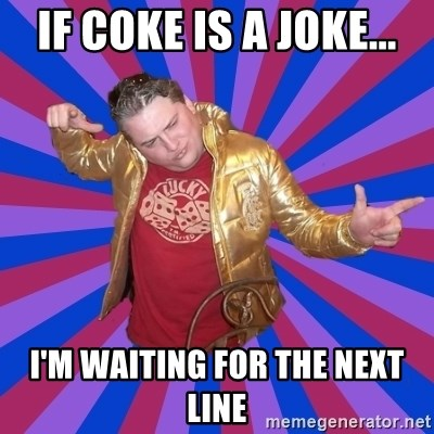 Gold Jacket Guy - if coke is a joke... i'm waiting for the next line
