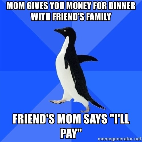 "Socially Awkward Penguin - Mom gives you money for dinner with friend's family friend's mom says ""I'll pay"""